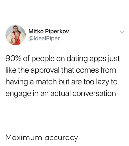 accuracy: Mitko Piperkov  @ldealPiper  90% of people on dating apps just  like the approval that comes from  having a match but are too lazy to  engage in an actual conversation Maximum accuracy
