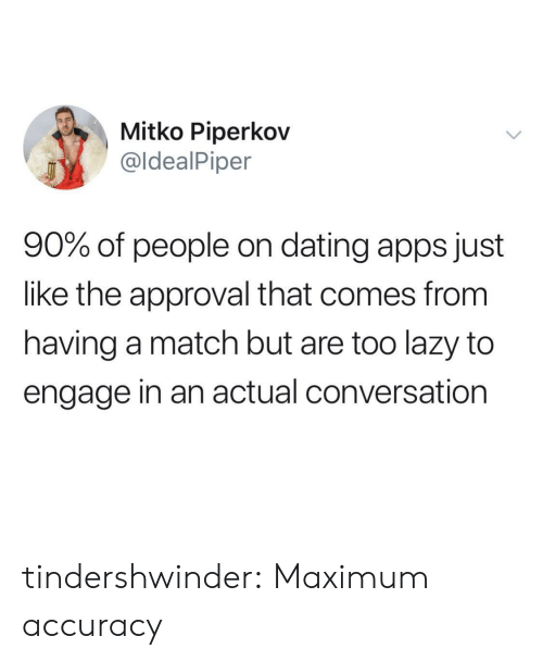 accuracy: Mitko Piperkov  @ldealPiper  90% of people on dating apps just  like the approval that comes from  having a match but are too lazy to  engage in an actual conversation tindershwinder:  Maximum accuracy