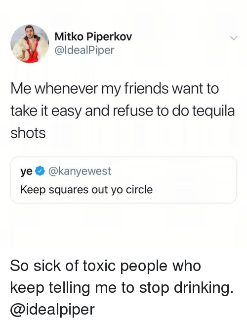 take it easy: Mitko Piperkov  @ldealPiper  Me whenever my friends want to  take it easy and refuse to do tequila  shots  ye @kanyewest  Keep squares out yo circle So sick of toxic people who keep telling me to stop drinking. @idealpiper