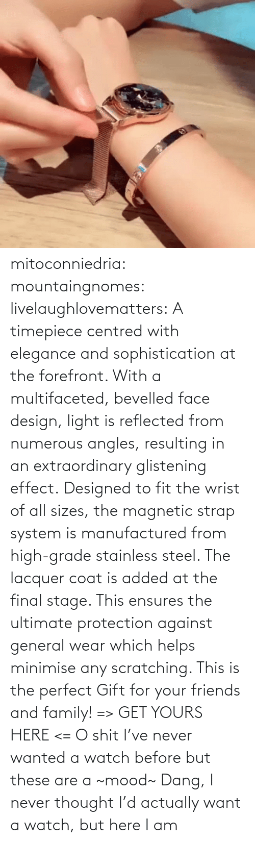 steel: mitoconniedria: mountaingnomes:   livelaughlovematters:  A timepiece centred with elegance and sophistication at the forefront. With a multifaceted, bevelled face design, light is reflected from numerous angles, resulting in an extraordinary glistening effect. Designed to fit the wrist of all sizes, the magnetic strap system is manufactured from high-grade stainless steel. The lacquer coat is added at the final stage. This ensures the ultimate protection against general wear which helps minimise any scratching. This is the perfect Gift for your friends and family! => GET YOURS HERE <=  O shit I've never wanted a watch before but these are a ~mood~    Dang, I never thought I'd actually want a watch, but here I am