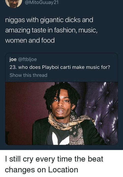 Playboi Carti: @MitoGuuay21  niggas with gigantic dicks and  amazing taste in fashion, music,  women and food  joe @ftbljoe  23. who does Playboi carti make music for?  Show this thread I still cry every time the beat changes on Location