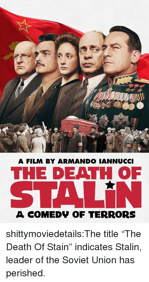 "stalin: MIU  A FILM BY ARMANDO IANNUCCI  THE DEATH OF  STALİN  A COMEDV OF TERRORS shittymoviedetails:The title ""The Death Of Stain"" indicates Stalin, leader of the Soviet Union has perished."