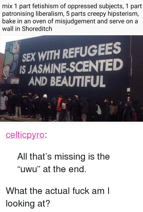 """Liberalism: mix 1 part fetishism of oppressed subjects, 1 part  patronising liberalism, 5 parts creepy hipsterism,  bake in an oven of misjudgement and serve on a  wall in Shoreditclh  SEX WITH REFUGEES  IS JASMINE-SCENTED  AND BEAUTIFUL <p><a href=""""http://celticpyro.tumblr.com/post/168693526289/all-thats-missing-is-the-uwu-at-the-end"""" class=""""tumblr_blog"""">celticpyro</a>:</p>  <blockquote><p>All that's missing is the """"uwu"""" at the end. </p></blockquote>  <p>What the actual fuck am I looking at?</p>"""