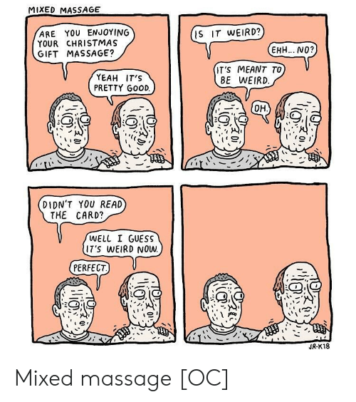 Well I Guess: MIXED MASSAGE  ARE YOU ENJOYING  YOUR CHRISTMAS  GIFT MASSAGE?  IS IT WEIRD?  EHH... NO?  YEAH IT'S  PRETTY GooD.  T'S MEANT TO  BE WEIRD  DIDN'T YOU READ  THE CARD?  WELL I GUESS  IT'S WEIRD NOW.  PERFECT.)V  JR-K18 Mixed massage [OC]