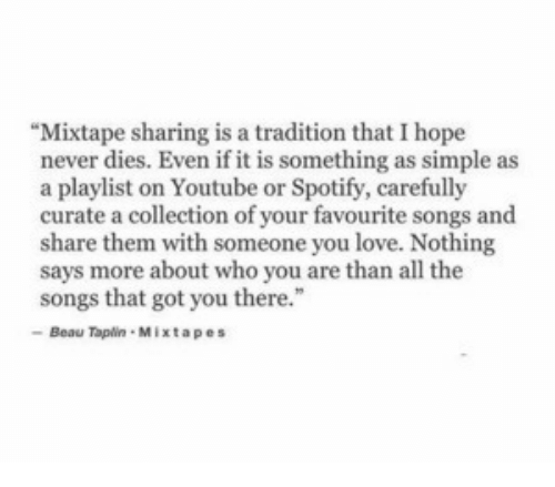 """Mixtapes: """"Mixtape sharing is a tradition that I hope  never dies. Even if it is something as simple as  a playlist on Youtube or Spotify, carefully  curate a collection of your favourite songs and  share them with someone you love. Nothing  says more about who you are than all the  songs that got you there.""""  Beau Tapin Mixtapes"""