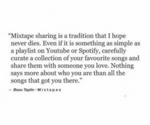 "you there: ""Mixtape sharing is a tradition that I hope  never dies. Even if it is something as simple as  a playlist on Youtube or Spotify, carefully  curate a collection of your favourite songs and  share them with someone you love. Nothing  says more about who you are than all the  songs that got you there.""  Beau Tapin Mixtapes"