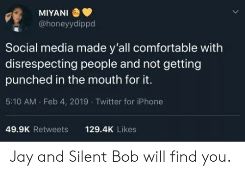 jay and silent bob: MIYANI  @honeyydippd  Social media made y'all comfortable with  disrespecting people and not getting  punched in the mouth for it.  5:10 AM . Feb 4, 2019 Twitter for iPhone  49.9K Retweets  129.4K Likes Jay and Silent Bob will find you.