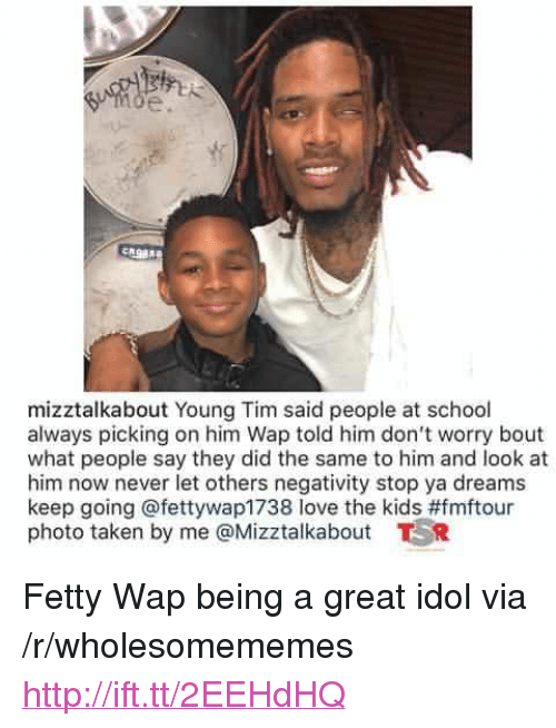"Fetty Wap: mizztalkabout Young Tim said people at school  always picking on him Wap told him don't worry bout  what people say they did the same to him and look at  him now never let others negativity stop ya dreams  keep going @fettywap1738 love the kids#fmftour  photo taken by me @Mizztalkabout TR <p>Fetty Wap being a great idol via /r/wholesomememes <a href=""http://ift.tt/2EEHdHQ"">http://ift.tt/2EEHdHQ</a></p>"