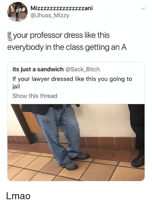 Bitch, Jail, and Lawyer: Mizzzzzzzzzzzzzzzani  @Jhuss_Mizzy  f your professor dress like this  everybody in the class getting an A  its just a sandwich @Sack_Bitch  If your lawyer dressed like this you going to  jail  Show this thread Lmao