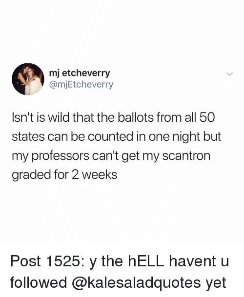 All 50 States: mj etcheverry  @mjEtcheverry  Isn't is wild that the ballots from all 50  states can be counted in one night but  my professors can't get my scantron  graded for 2 weeks Post 1525: y the hELL havent u followed @kalesaladquotes yet