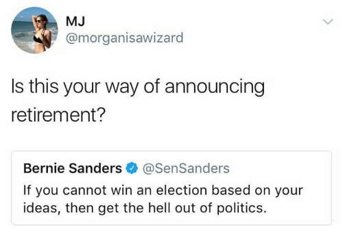 Bernie Sanders, Memes, and Politics: MJ  @morganisawizard  Is this your way of announcing  retirement?  Bernie Sanders@SenSanders  If you cannot win an election based on your  ideas, then get the hell out of politics.