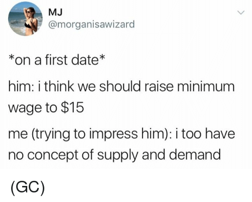 Memes, Date, and Minimum Wage: MJ  @morganisawizard  *on a first date*  him: i think we should raise minimum  wage to $15  me (trying to impress him): i too have  no concept of supply and demand (GC)