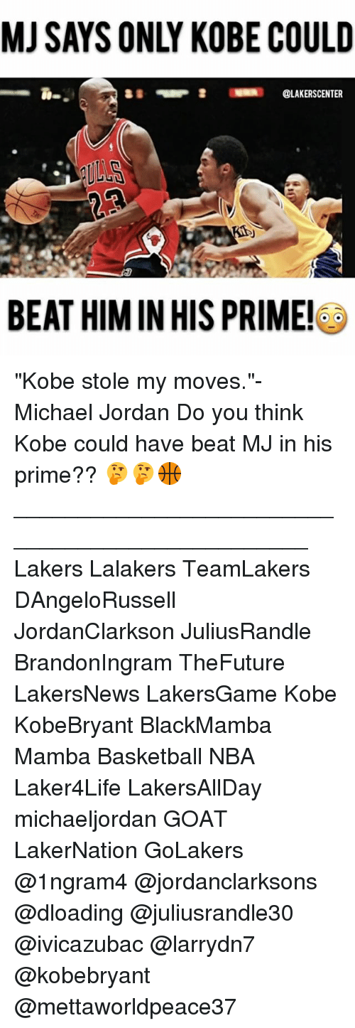 "Basketball, Los Angeles Lakers, and Memes: MJ SAYS ONLY KOBE COULD  @LAKERSCENTER  BEAT HIM IN HIS PRIME! ""Kobe stole my moves.""- Michael Jordan Do you think Kobe could have beat MJ in his prime?? 🤔🤔🏀 ________________________________________________ Lakers Lalakers TeamLakers DAngeloRussell JordanClarkson JuliusRandle BrandonIngram TheFuture LakersNews LakersGame Kobe KobeBryant BlackMamba Mamba Basketball NBA Laker4Life LakersAllDay michaeljordan GOAT LakerNation GoLakers @1ngram4 @jordanclarksons @dloading @juliusrandle30 @ivicazubac @larrydn7 @kobebryant @mettaworldpeace37"