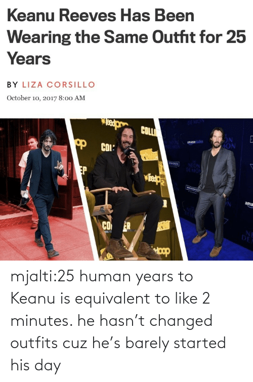 2: mjalti:25 human years to Keanu is equivalent to like 2 minutes. he hasn't changed outfits cuz he's barely started his day