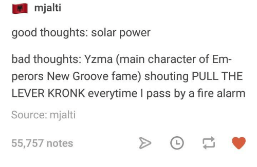 Bad, Fire, and Kronk: mjalti  good thoughts: solar power  bad thoughts: Yzma (main character of Em-  perors New Groove fame) shouting PULL THE  LEVER KRONK everytime I pass by a fire alarm  Source: mjalti  55,757 notes