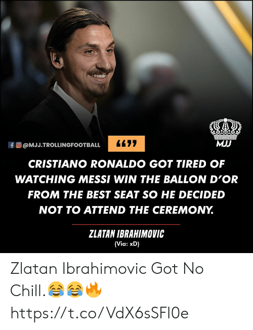 Zlatan Ibrahimovic: MJJ  477  fO@MJJ.TROLLINGFOOTBALL  CRISTIANO RONALDO GOT TIRED OF  WATCHING MESSI WIN THE BALLON D'OR  FROM THE BEST SEAT SO HE DECIDED  NOT TO ATTEND THE CEREMONY.  ZLATAN IBRAHIMOVIC  (Via: xD) Zlatan Ibrahimovic Got No Chill.😂😂🔥 https://t.co/VdX6sSFI0e