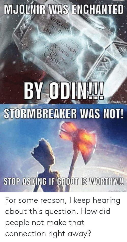 mjolnir: MJOLNIR WAS ENCHANTED  mematic,net  STORMBREAKER WAS NOT!  STOP ASKING IF GROOT IS WORTHY! For some reason, I keep hearing about this question. How did people not make that connection right away?