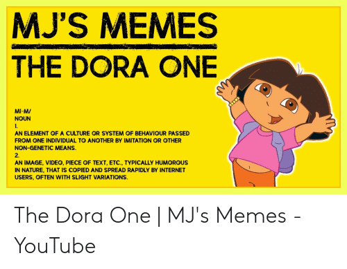 Dora Memes: MJ'S MEMES  THE DORA ONE  9  MI-M/  NOUN  AN ELEMENT OF A CULTURE OR SYSTEM OF BEHAVIOUR PASSED  FROM ONE INDIVIDUAL TO ANOTHER BY IMITATION OR OTHER  NON-GENETIC MEANS.  2.  AN IMAGE, VIDEO, PIECE OF TEXT, ETC., TYPICALLY HUMOROUS  IN NATURE, THAT IS COPIED AND SPREAD RAPIDLY BY INTERNET  USERS, OFTEN WITH SLIGHT VARIATIONS. The Dora One | MJ's Memes - YouTube