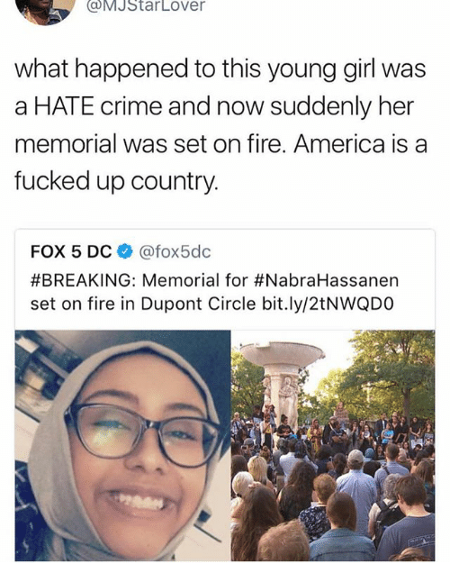 America, Crime, and Fire: MJStarLover  what happened to this young girl was  a HATE crime and now suddenly her  memorial was set on fire. America is a  fucked up country.  FOX 5 DCネ@fox5dc  #BREAKING: Memorial for #NabraHassanen  set on fire in Dupont Circle bit.ly/2tNWQDO