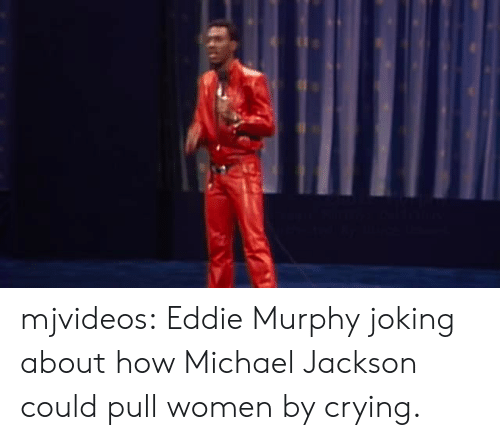 Eddie Murphy: mjvideos:  Eddie Murphy joking about how Michael Jackson could pull women by crying.