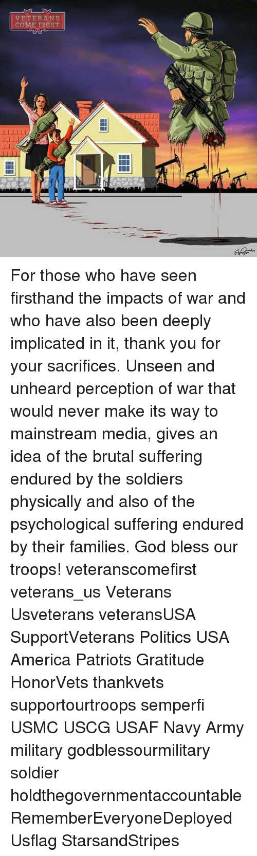 physicality: ML-DA  VETERANS  COME FIRST  l-1.1lJJ  LLLI  l_1.1  JJ-LLL!  -1.1 For those who have seen firsthand the impacts of war and who have also been deeply implicated in it, thank you for your sacrifices. Unseen and unheard perception of war that would never make its way to mainstream media, gives an idea of the brutal suffering endured by the soldiers physically and also of the psychological suffering endured by their families. God bless our troops! veteranscomefirst veterans_us Veterans Usveterans veteransUSA SupportVeterans Politics USA America Patriots Gratitude HonorVets thankvets supportourtroops semperfi USMC USCG USAF Navy Army military godblessourmilitary soldier holdthegovernmentaccountable RememberEveryoneDeployed Usflag StarsandStripes