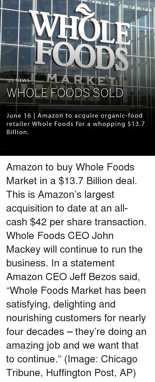 "chicago tribune: MLA  US NEW  WHOLE FOODS SOLD  June 16 Amazon to acquire organic-food  retailer Whole Foods for a whopping $13.7  Billion Amazon to buy Whole Foods Market in a $13.7 Billion deal. This is Amazon's largest acquisition to date at an all-cash $42 per share transaction. Whole Foods CEO John Mackey will continue to run the business. In a statement Amazon CEO Jeff Bezos said, ""Whole Foods Market has been satisfying, delighting and nourishing customers for nearly four decades – they're doing an amazing job and we want that to continue."" (Image: Chicago Tribune, Huffington Post, AP)"