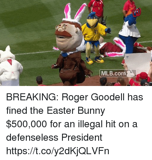 Easter, Mlb, and Roger: MLB.com BREAKING: Roger Goodell has fined the Easter Bunny $500,000 for an illegal hit on a defenseless President https://t.co/y2dKjQLVFn