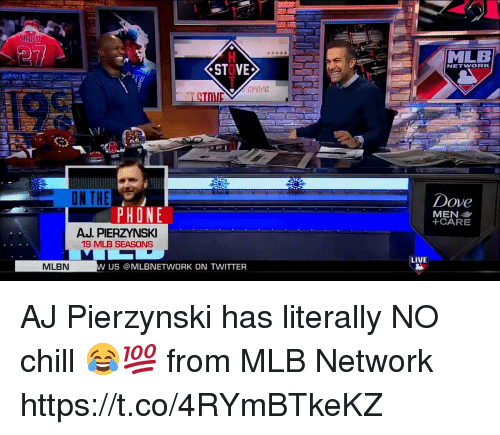 Chill, Dove, and Memes: MLB  STOVE  NETWORK  ON THE  Dove  in  PHONE  +CARE  AJ. PIERZYNSKI  19 MLB SEASONS  LIVE  MLBN  US @MLBNETWORK ON TWITTER AJ Pierzynski has literally NO chill 😂💯  from MLB Network https://t.co/4RYmBTkeKZ