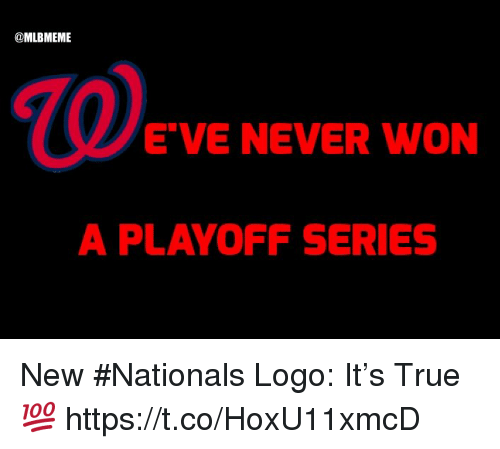 Memes, True, and Never: @MLBMEME  E'VE NEVER WON  A PLAYOFF SERIES New #Nationals Logo:  It's True 💯 https://t.co/HoxU11xmcD