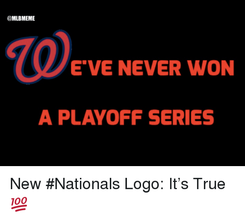 "nationals: @MLBMEME  E""VE NEVER WON  A PLAYOFF SERIES New #Nationals Logo:  It's True 💯"