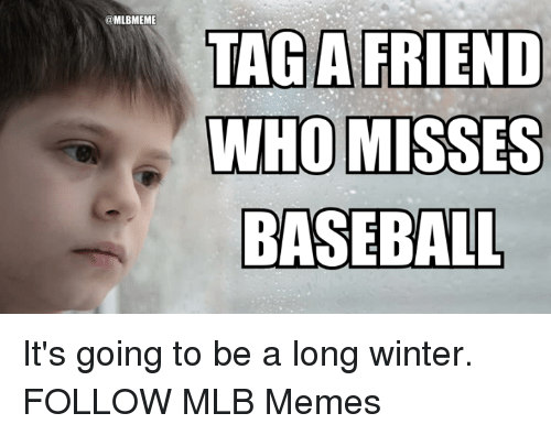 Baseball, Memes, and Mlb: @MLBMEME  TAG A FRIEND  WHO MISSES  BASEBALL It's going to be a long winter.   FOLLOW MLB Memes