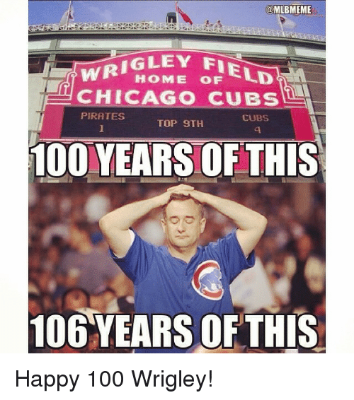 Chicago Cubs: @MLBMEME  WR IGLEY FIE  LD  HOME OF CHICAGO CUBS  PIRATES  CUBS  TOP 9TH  100 YEARSOF THIS  106 YEARS OF THIS Happy 100 Wrigley!