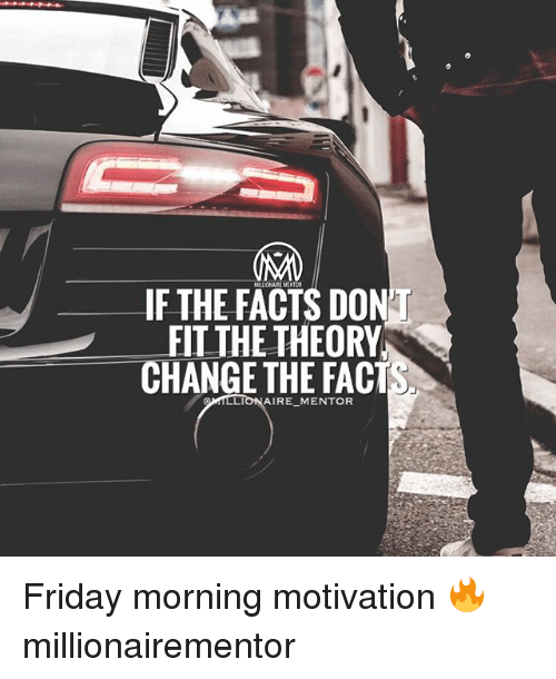 Facts, Friday, and Memes: MLIJONAI MENTOR  IF THE FACTS DON  FIT THE THEORY  CHANGE THE FACTS  AIRE MENTOR Friday morning motivation 🔥 millionairementor