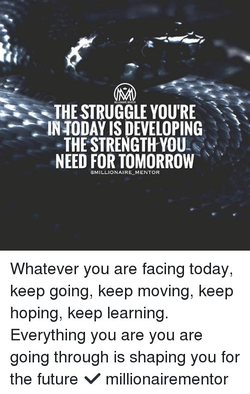 Future, Memes, and Struggle: MLIJONAIREMENTOR  THE STRUGGLE YOU'RE  TODAY IS DEVELOPING  THE STRENGTH YOU  NEED FOR TOMORROW  @MILLIONAIRE MENTOR Whatever you are facing today, keep going, keep moving, keep hoping, keep learning. Everything you are you are going through is shaping you for the future ✔️ millionairementor