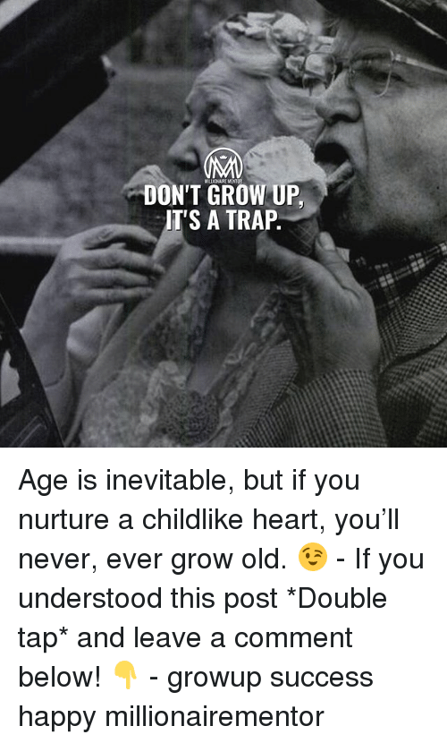 Memes, Trap, and Happy: MLLIONAIRE MENTOR  DON'T GROW UP,  T'S A TRAP Age is inevitable, but if you nurture a childlike heart, you'll never, ever grow old. 😉 - If you understood this post *Double tap* and leave a comment below! 👇 - growup success happy millionairementor