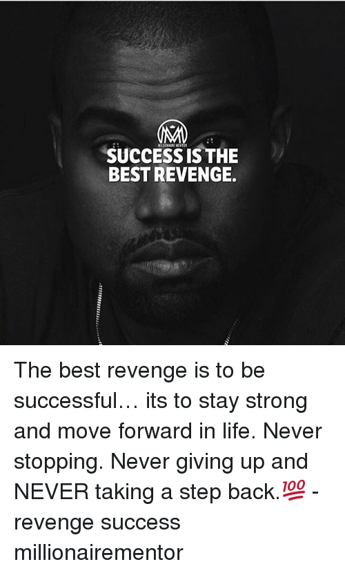Life, Memes, and Revenge: MLLONAIR MENTOR  SUCCESS IS THE  BEST REVENGE. The best revenge is to be successful… its to stay strong and move forward in life. Never stopping. Never giving up and NEVER taking a step back.💯 - revenge success millionairementor