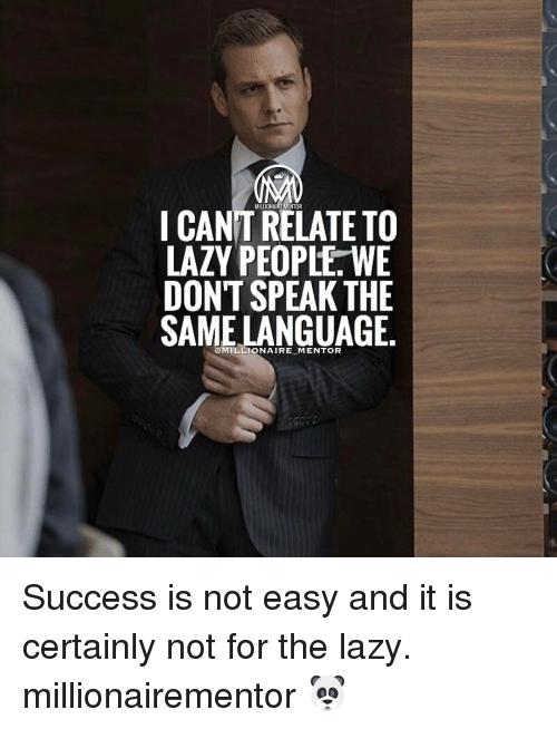 Lazy People: MLLONAIREMENTOR  I CANT RELATETO  LAZY PEOPLE WE  DONT SPEAK THE  SAME LANGUAGE Success is not easy and it is certainly not for the lazy. millionairementor 🐼