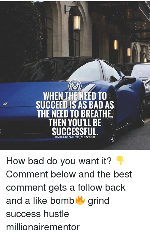 Bad, Memes, and Best: MLLONUEME  WHEN THENEED TO  SUCCEED IS AS BAD AS  THE NEED TO BREATHE  THEN YOU'LL BE  SUCCESSFUL  QMILLIONAIRE MENTOR How bad do you want it? 👇Comment below and the best comment gets a follow back and a like bomb🔥 grind success hustle millionairementor