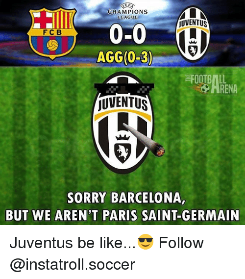 Barcelona, Be Like, and Memes: MLN  CHAMPIONS  LEAGUE  UVENTUS  0-0  F C B  AGG(0-3)  JUVENTUS  SORRY BARCELONA,  BUT WE AREN'T PARIS SAINT-GERMAIN Juventus be like...😎 Follow @instatroll.soccer