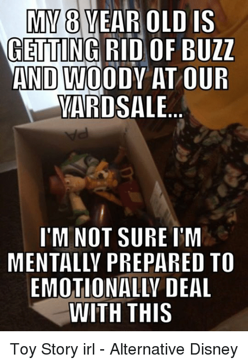 Disney, Memes, and Toy Story: MM 8 YEAR OLD IS  GETTING RID OF BUZZ  AND WOODY AT OUR  YARD  I'M NOT SURE IM  MENTALLY PREPARED TO  EMOTIONALLY DEAL  WITH THIS Toy Story irl - Alternative Disney