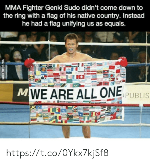 The Ring: MMA Fighter Genki Sudo didn't come down to  the ring with a flag of his native country. Instead  he had a flag unifying us as equals.  MWE ARE ALL ONE SPUBLIS  VIA 9GAG.COM https://t.co/0Ykx7kjSf8