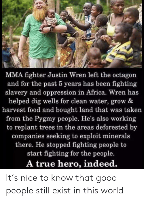 MMA: MMA fighter Justin Wren left the octagon  and for the past 5 years has been fighting  slavery and oppression in Africa. Wren has  helped dig wells for clean water, grow &  harvest food and bought land that was taken  from the Pygmy people. He's also working  to replant trees in the areas deforested by  companies seeking to exploit minerals  there. He stopped fighting people to  start fighting for the people.  A true hero, indeed. It's nice to know that good people still exist in this world