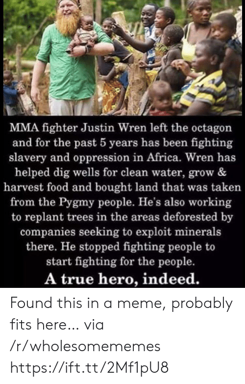 In Africa: MMA fighter Justin Wren left the octagon  and for the past 5 years has been fighting  slavery and oppression in Africa. Wren has  helped dig wells for clean water, grow &  harvest food and bought land that was taken  from the Pygmy people. He's also working  to replant trees in the areas deforested by  companies seeking to exploit minerals  there. He stopped fighting people to  start fighting for the people.  A true hero, indeed. Found this in a meme, probably fits here… via /r/wholesomememes https://ift.tt/2Mf1pU8