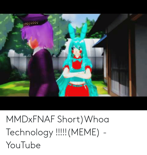 Technology Meme: MMDxFNAF Short)Whoa Technology !!!!!(MEME) - YouTube