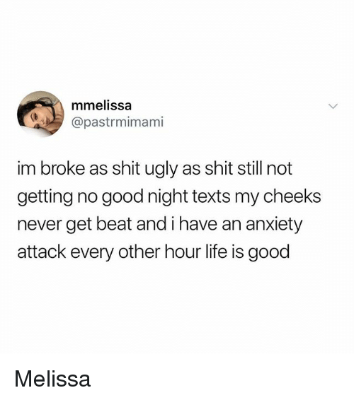 Life, Memes, and Shit: mmelissa  @pastrmimami  im broke as shit ugly as shit still not  getting no good night texts my cheeks  never get beat and i have an anxiety  attack every other hour life is good Melissa