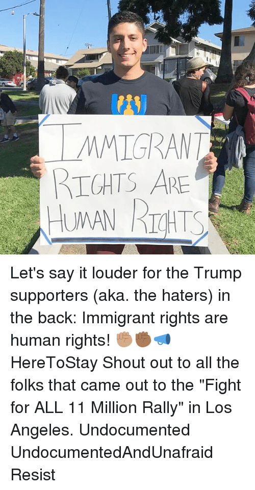 """Memes, Say It, and Los Angeles: MMIGRANT  IGHTS ARE Let's say it louder for the Trump supporters (aka. the haters) in the back: Immigrant rights are human rights! ✊🏽✊🏾📣 HereToStay Shout out to all the folks that came out to the """"Fight for ALL 11 Million Rally"""" in Los Angeles. Undocumented UndocumentedAndUnafraid Resist"""