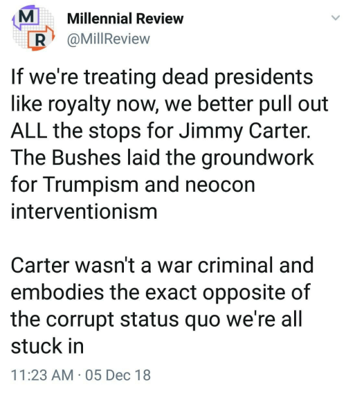 Presidents: MMillennial Review  R @MillReview  If we're treating dead presidents  like royalty now, we better pull out  ALL the stops for Jimmy Carter.  The Bushes laid the groundwork  for Trumpism and neocon  interventionisnm  Carter wasn't a war criminal and  embodies the exact opposite of  the corrupt status quo we're all  stuck in  11:23 AM 05 Dec 18