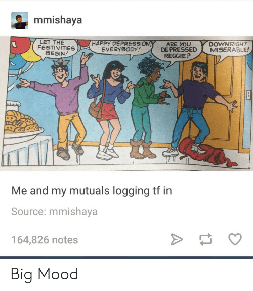 festivities: mmishaya  LET THE  FESTIVITIES  HAPPY DEPRESSION  EVERYBODY  DOWNRIGHT  DEPRESSED MISERABLE!  ARE YOU  BEGIN  REGGIE?  Me and my mutuals logging tf in  Source: mmishaya  164,826 notes Big Mood