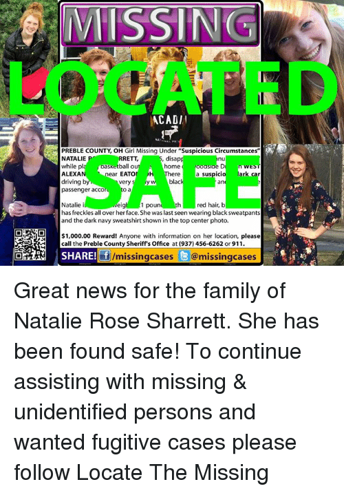 """Oh Girl: MMISSINGT  ACADIl  PREBLE COUNTY OH Girl Missing Under """"Suspicious Circumstances""""  disap  NATALIE  RRETT  while pl  basketball out home  ooasiae D  kn WES  ear EATO  ALEXA  ark car  ere  a suspici  by  blac  driving  very  S  an  passenger acco  O a  red hair, b  Natalie i  th  1 poun  eig  has freckles all over herface. She was last seen wearing blacksweatpants  and the dark navy sweatshirt shown in the top center photo  $1,000.00 Reward! Anyone with information on her location, please  call the Preble County Sheriff's Office at (937) 456-6262 or 911.  SHARE! fj  /missing cases  @missingcases Great news for the family of Natalie Rose Sharrett. She has been found safe! To continue assisting with missing & unidentified persons and wanted fugitive cases please follow Locate The Missing"""