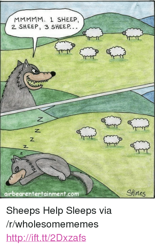 "sheeps: MMMMM. 1 SHEEP,  2 SHEEP, 3 SHEEP.  z.  z.  airbearentertainment.com  Stines <p>Sheeps Help Sleeps via /r/wholesomememes <a href=""http://ift.tt/2Dxzafs"">http://ift.tt/2Dxzafs</a></p>"